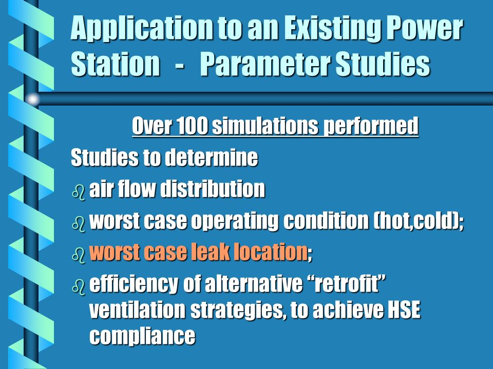 Application to an Existing Power Station - Parameter Studies Over 100 simulations performed Studies to determine b air flow distribution b worst case operating condition (hot,cold); b worst case leak location; b efficiency of alternative retrofit ventilation strategies, to achieve HSE compliance