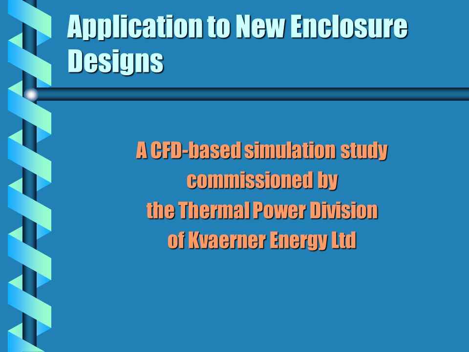 Application to New Enclosure Designs A CFD-based simulation study commissioned by the Thermal Power Division of Kvaerner Energy Ltd