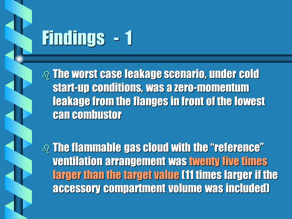 Findings - 1 b The worst case leakage scenario, under cold start-up conditions, was a zero-momentum leakage from the flanges in front of the lowest can combustor b The flammable gas cloud with the reference ventilation arrangement was twenty five times larger than the target value (11 times larger if the accessory compartment volume was included)