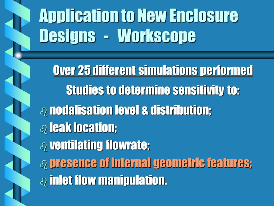 Application to New Enclosure Designs - Workscope Over 25 different simulations performed Studies to determine sensitivity to: b nodalisation level & distribution; b leak location; b ventilating flowrate; b presence of internal geometric features; b inlet flow manipulation.