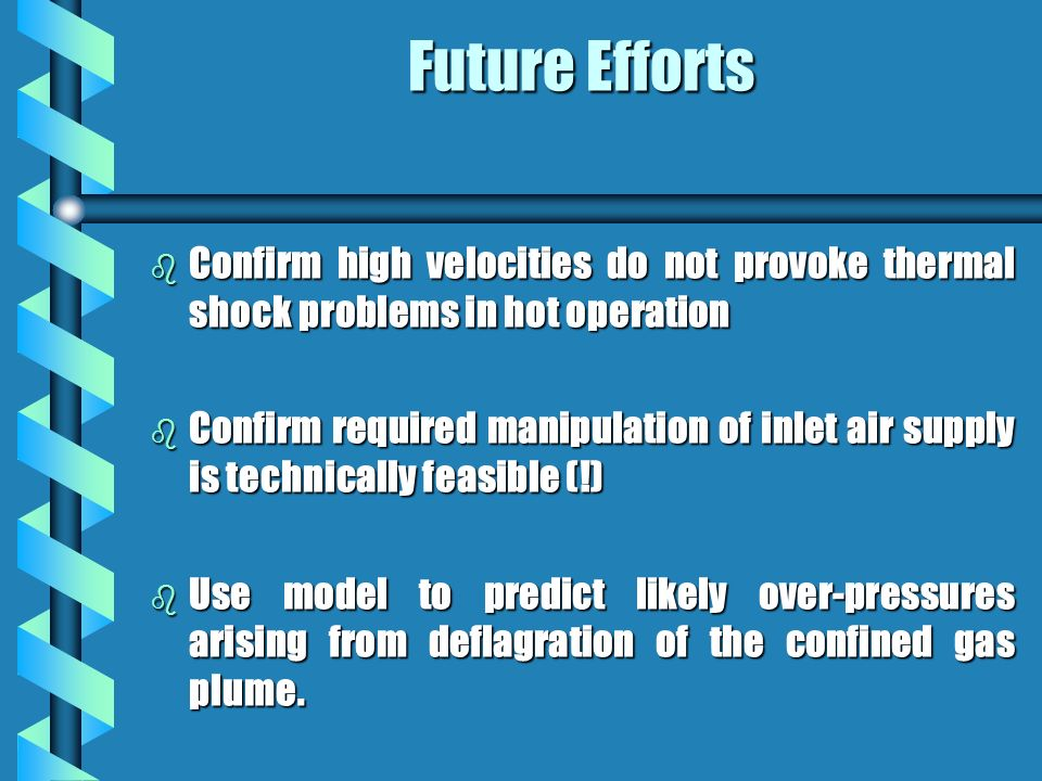 Future Efforts b Confirm high velocities do not provoke thermal shock problems in hot operation b Confirm required manipulation of inlet air supply is technically feasible (!) b Use model to predict likely over-pressures arising from deflagration of the confined gas plume.