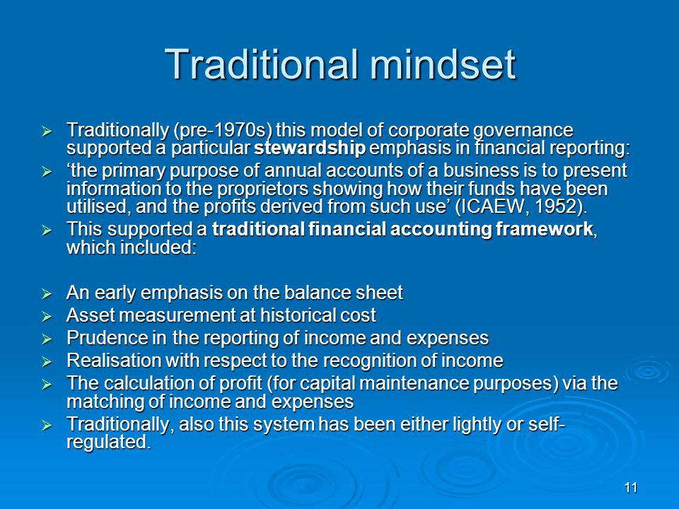 11 Traditional mindset Traditionally (pre-1970s) this model of corporate governance supported a particular stewardship emphasis in financial reporting