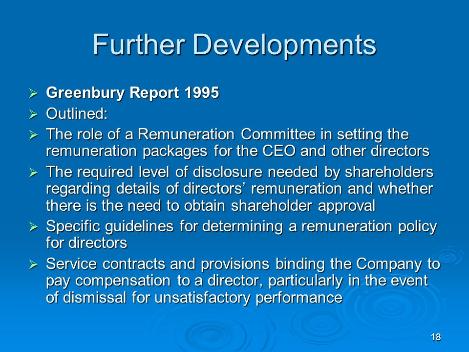 18 Further Developments Greenbury Report 1995 Greenbury Report 1995 Outlined: Outlined: The role of a Remuneration Committee in setting the remuneration packages for the CEO and other directors The role of a Remuneration Committee in setting the remuneration packages for the CEO and other directors The required level of disclosure needed by shareholders regarding details of directors remuneration and whether there is the need to obtain shareholder approval The required level of disclosure needed by shareholders regarding details of directors remuneration and whether there is the need to obtain shareholder approval Specific guidelines for determining a remuneration policy for directors Specific guidelines for determining a remuneration policy for directors Service contracts and provisions binding the Company to pay compensation to a director, particularly in the event of dismissal for unsatisfactory performance Service contracts and provisions binding the Company to pay compensation to a director, particularly in the event of dismissal for unsatisfactory performance
