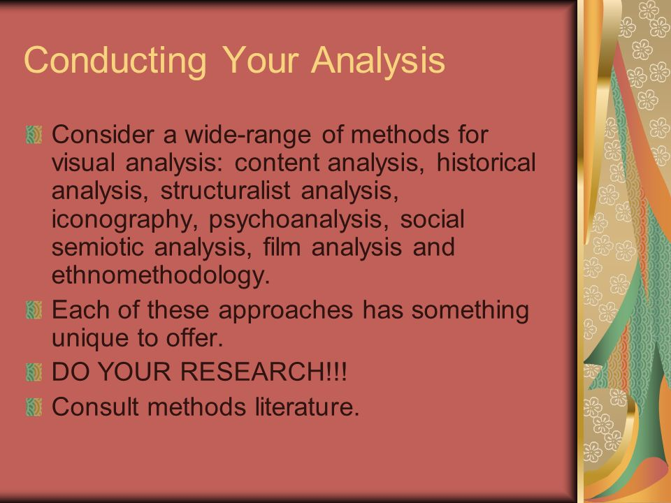 Conducting Your Analysis Consider a wide-range of methods for visual analysis: content analysis, historical analysis, structuralist analysis, iconography, psychoanalysis, social semiotic analysis, film analysis and ethnomethodology.
