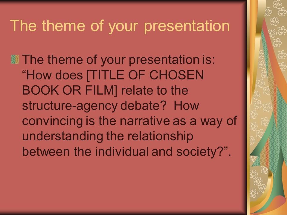 The theme of your presentation The theme of your presentation is: How does [TITLE OF CHOSEN BOOK OR FILM] relate to the structure-agency debate.