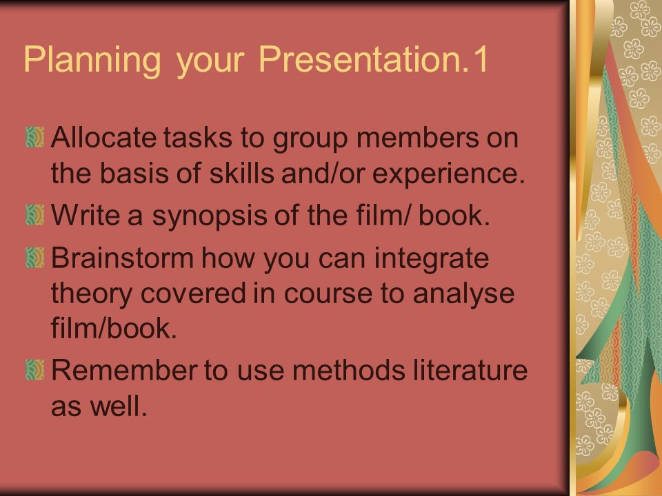 Planning your Presentation.1 Allocate tasks to group members on the basis of skills and/or experience. Write a synopsis of the film/ book. Brainstorm