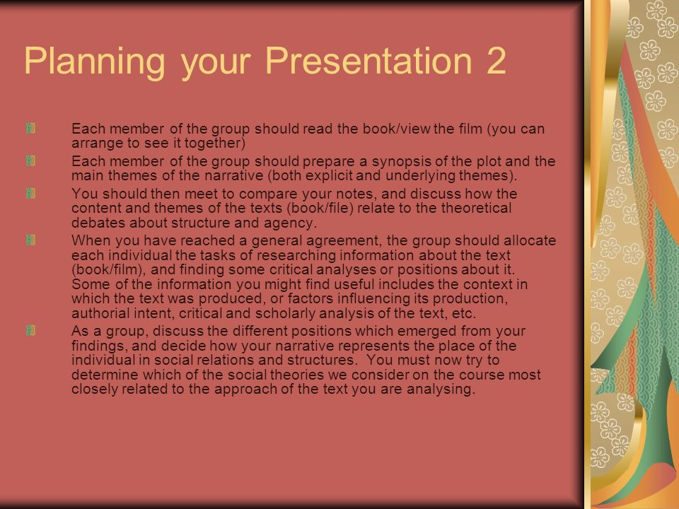 Planning your Presentation 2 Each member of the group should read the book/view the film (you can arrange to see it together) Each member of the group should prepare a synopsis of the plot and the main themes of the narrative (both explicit and underlying themes).