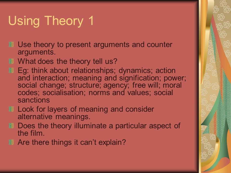 Using Theory 1 Use theory to present arguments and counter arguments. What does the theory tell us? Eg: think about relationships; dynamics; action an