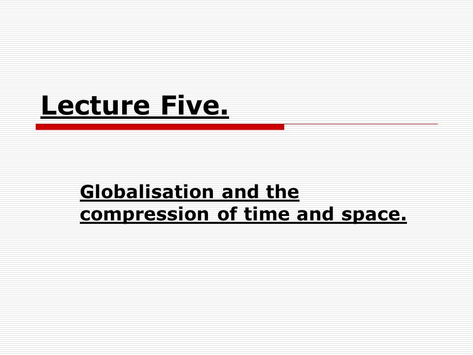 Lecture Five. Globalisation and the compression of time and space.