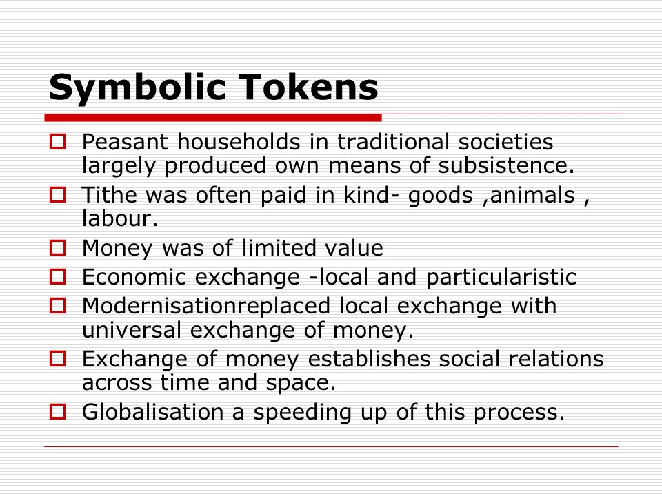 Symbolic Tokens Peasant households in traditional societies largely produced own means of subsistence. Tithe was often paid in kind- goods,animals, la