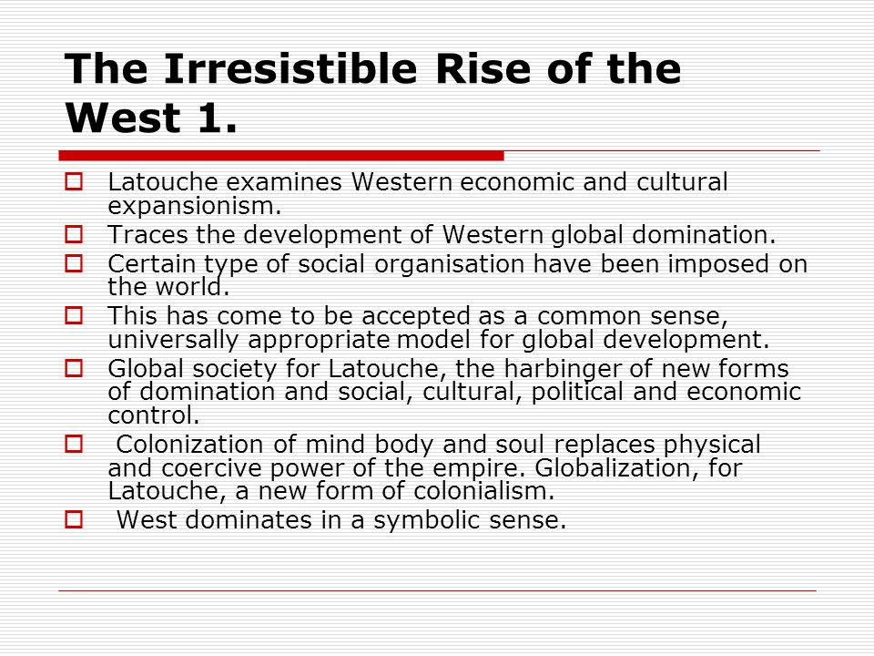 The Irresistible Rise of the West 1. Latouche examines Western economic and cultural expansionism. Traces the development of Western global domination