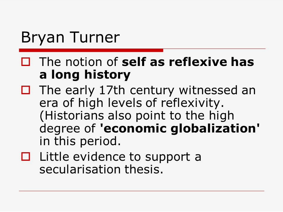 Bryan Turner The notion of self as reflexive has a long history The early 17th century witnessed an era of high levels of reflexivity. (Historians als