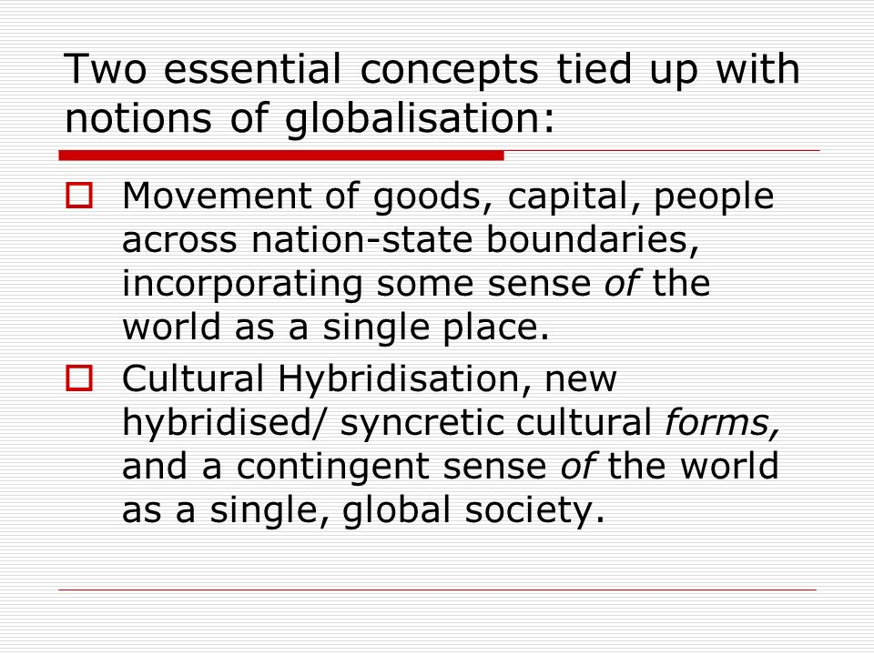 Two essential concepts tied up with notions of globalisation: Movement of goods, capital, people across nation-state boundaries, incorporating some se