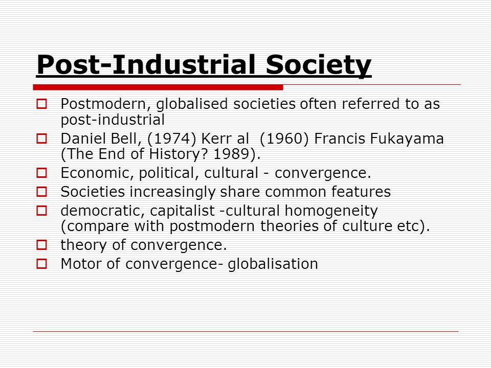 Post-Industrial Society Postmodern, globalised societies often referred to as post-industrial Daniel Bell, (1974) Kerr al (1960) Francis Fukayama (The