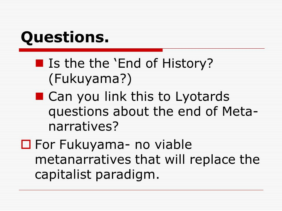 Questions. Is the the End of History? (Fukuyama?) Can you link this to Lyotards questions about the end of Meta- narratives? For Fukuyama- no viable m