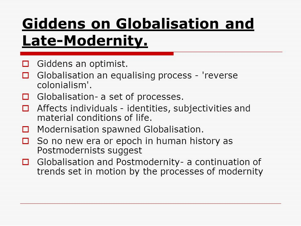 Giddens on Globalisation and Late-Modernity. Giddens an optimist. Globalisation an equalising process - 'reverse colonialism'. Globalisation- a set of