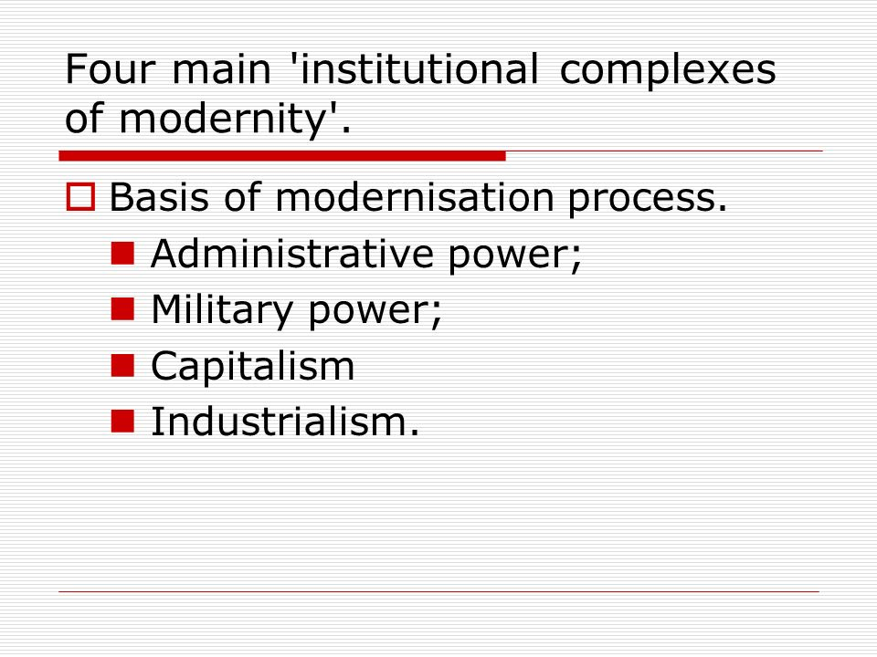 Four main 'institutional complexes of modernity'. Basis of modernisation process. Administrative power; Military power; Capitalism Industrialism.
