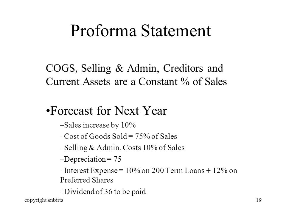 copyright anbirts19 Proforma Statement COGS, Selling & Admin, Creditors and Current Assets are a Constant % of Sales Forecast for Next Year –Sales increase by 10% –Cost of Goods Sold = 75% of Sales –Selling & Admin.