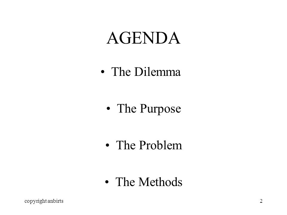 copyright anbirts2 AGENDA The Dilemma The Purpose The Problem The Methods