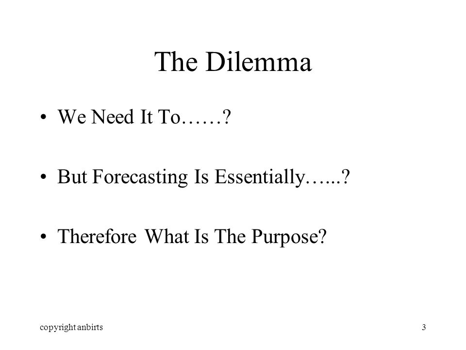 copyright anbirts3 The Dilemma We Need It To……. But Forecasting Is Essentially…....