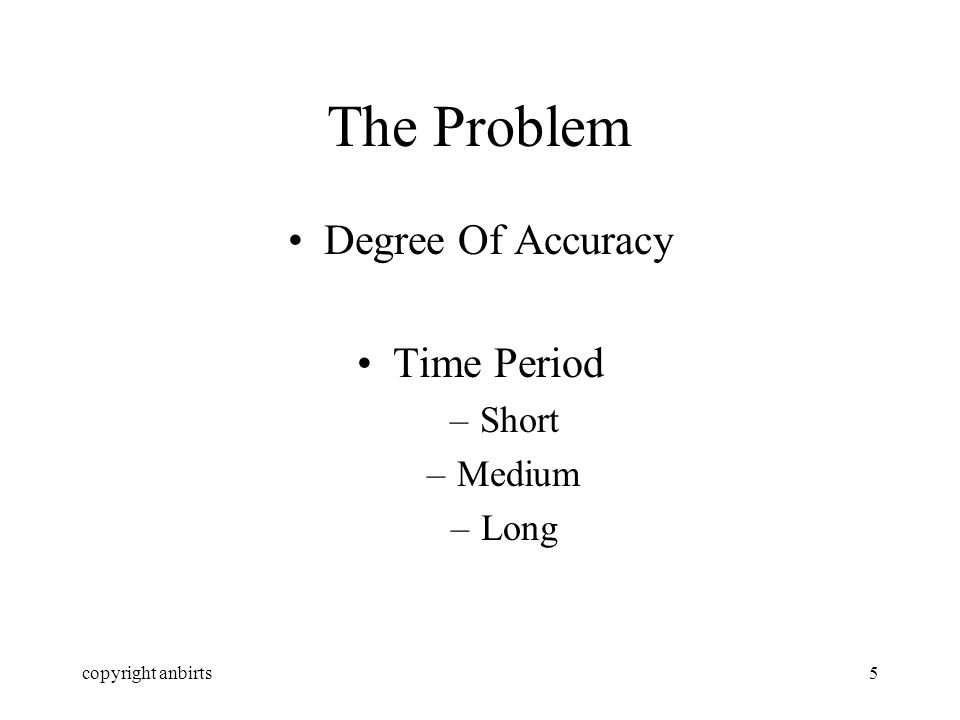 copyright anbirts5 The Problem Degree Of Accuracy Time Period –Short –Medium –Long