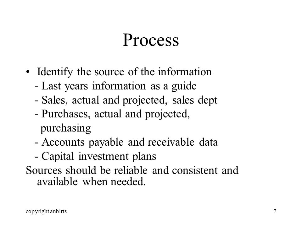 copyright anbirts8 Process Apply degrees of certainty So accounts receivable data should be adjusted by historic behaviour patterns Some flows are certain e.g.
