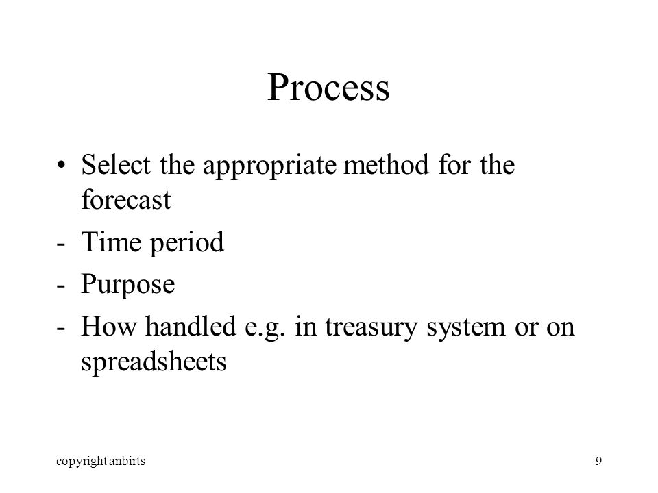 copyright anbirts9 Process Select the appropriate method for the forecast -Time period -Purpose -How handled e.g.