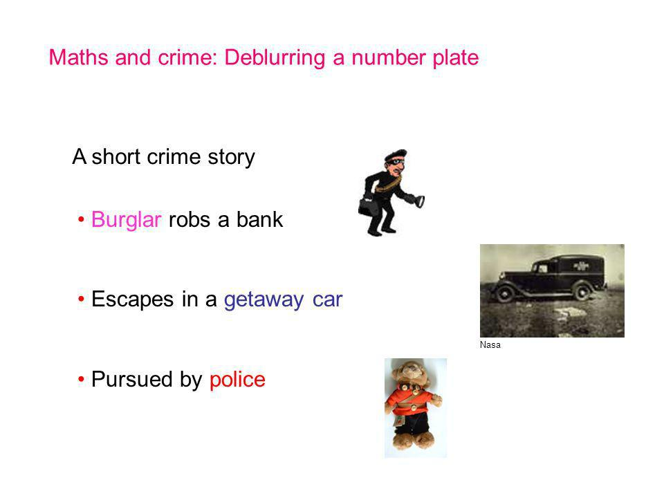 Maths and crime: Deblurring a number plate A short crime story Burglar robs a bank Escapes in a getaway car Pursued by police Nasa