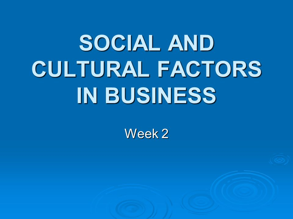 SOCIAL AND CULTURAL FACTORS IN BUSINESS Week 2
