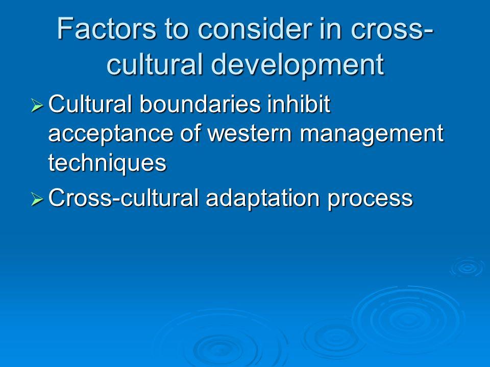 Factors to consider in cross- cultural development Cultural boundaries inhibit acceptance of western management techniques Cultural boundaries inhibit acceptance of western management techniques Cross-cultural adaptation process Cross-cultural adaptation process