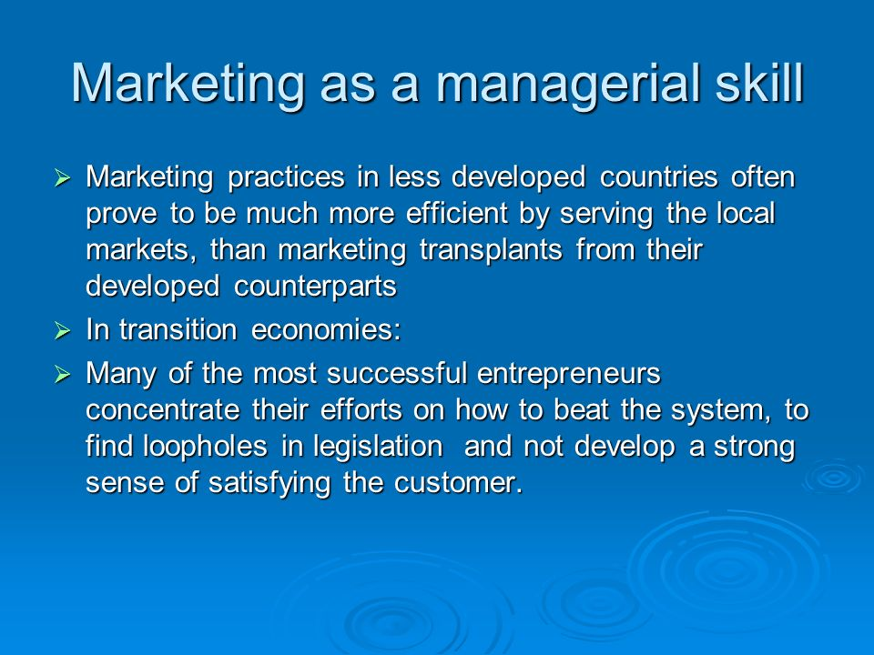 Marketing as a managerial skill Marketing practices in less developed countries often prove to be much more efficient by serving the local markets, than marketing transplants from their developed counterparts Marketing practices in less developed countries often prove to be much more efficient by serving the local markets, than marketing transplants from their developed counterparts In transition economies: In transition economies: Many of the most successful entrepreneurs concentrate their efforts on how to beat the system, to find loopholes in legislation and not develop a strong sense of satisfying the customer.