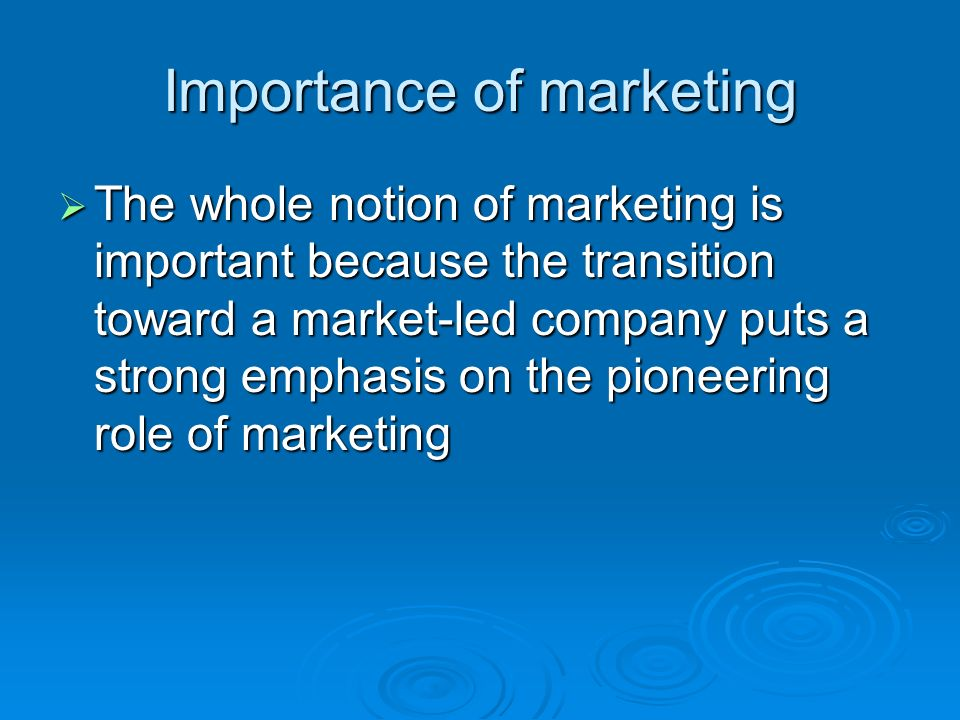 Importance of marketing The whole notion of marketing is important because the transition toward a market-led company puts a strong emphasis on the pioneering role of marketing The whole notion of marketing is important because the transition toward a market-led company puts a strong emphasis on the pioneering role of marketing