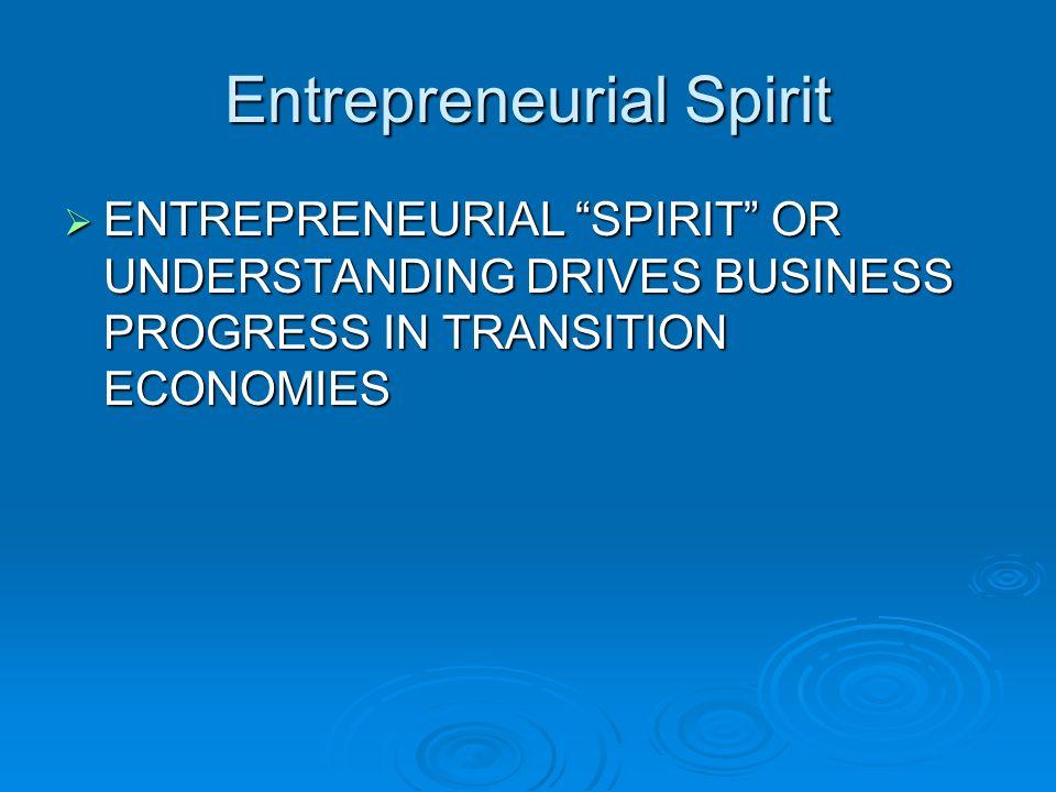Entrepreneurial Spirit ENTREPRENEURIAL SPIRIT OR UNDERSTANDING DRIVES BUSINESS PROGRESS IN TRANSITION ECONOMIES ENTREPRENEURIAL SPIRIT OR UNDERSTANDING DRIVES BUSINESS PROGRESS IN TRANSITION ECONOMIES