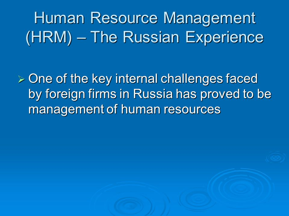 Human Resource Management (HRM) – The Russian Experience One of the key internal challenges faced by foreign firms in Russia has proved to be management of human resources One of the key internal challenges faced by foreign firms in Russia has proved to be management of human resources