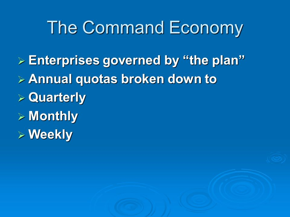 The Command Economy Enterprises governed by the plan Enterprises governed by the plan Annual quotas broken down to Annual quotas broken down to Quarterly Quarterly Monthly Monthly Weekly Weekly