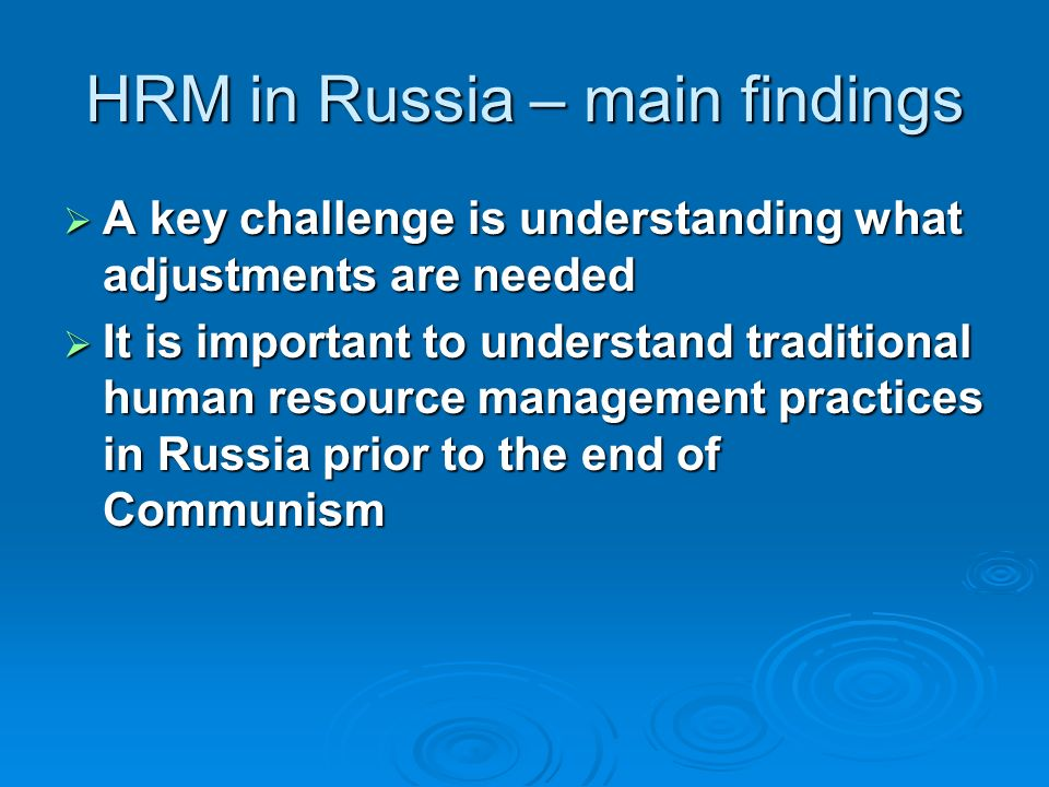 HRM in Russia – main findings A key challenge is understanding what adjustments are needed A key challenge is understanding what adjustments are needed It is important to understand traditional human resource management practices in Russia prior to the end of Communism It is important to understand traditional human resource management practices in Russia prior to the end of Communism