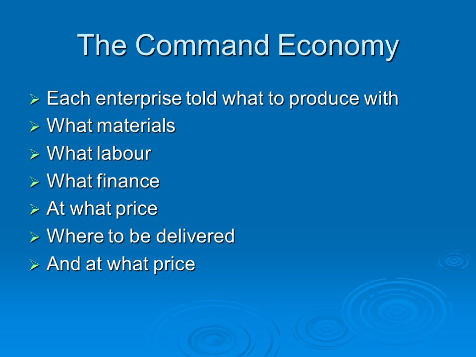 The Command Economy Each enterprise told what to produce with Each enterprise told what to produce with What materials What materials What labour What labour What finance What finance At what price At what price Where to be delivered Where to be delivered And at what price And at what price