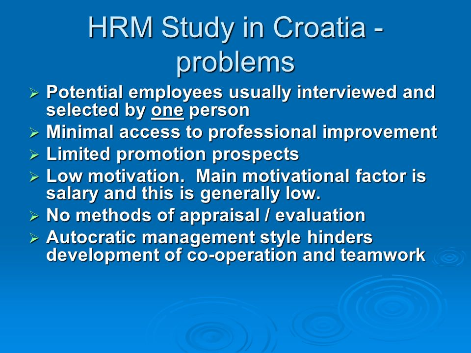 HRM Study in Croatia - problems Potential employees usually interviewed and selected by one person Potential employees usually interviewed and selected by one person Minimal access to professional improvement Minimal access to professional improvement Limited promotion prospects Limited promotion prospects Low motivation.