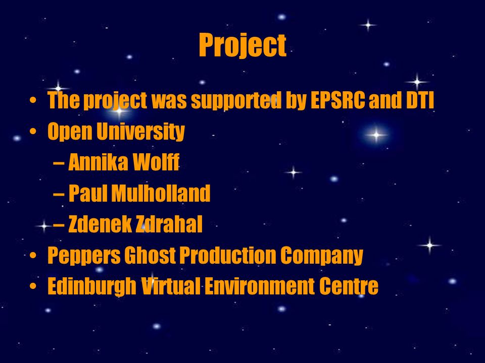 Project The project was supported by ESPRC and DTI Open University –Annika Wolff –Paul Mulholland –Zdenek Zdrahal Peppers Ghost Production Company Edinburgh Virtual Environment Centre University of Bath –Anna Reeves –Nicole Pieper Staff and children at Old field Park Junior School