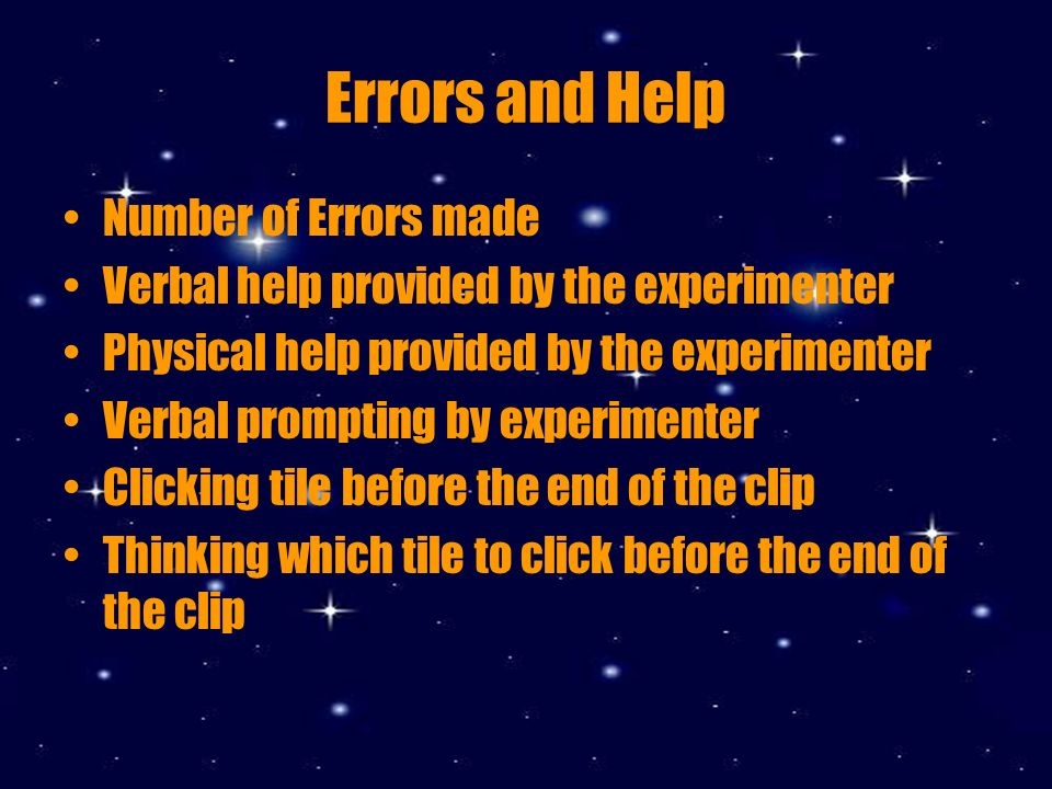 Errors and Help Number of Errors made Verbal help provided by the experimenter Physical help provided by the experimenter Verbal prompting by experimenter Clicking tile before the end of the clip Thinking which tile to click before the end of the clip