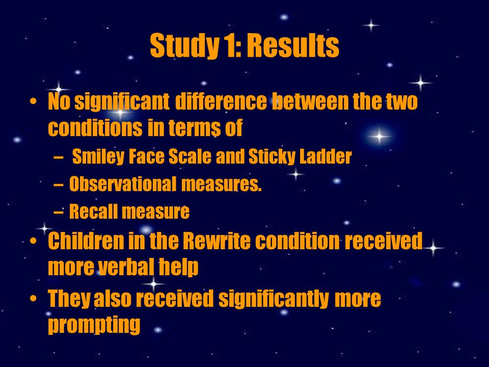 Study 1: Results No significant difference between the two conditions in terms of – Smiley Face Scale and Sticky Ladder –Observational measures.