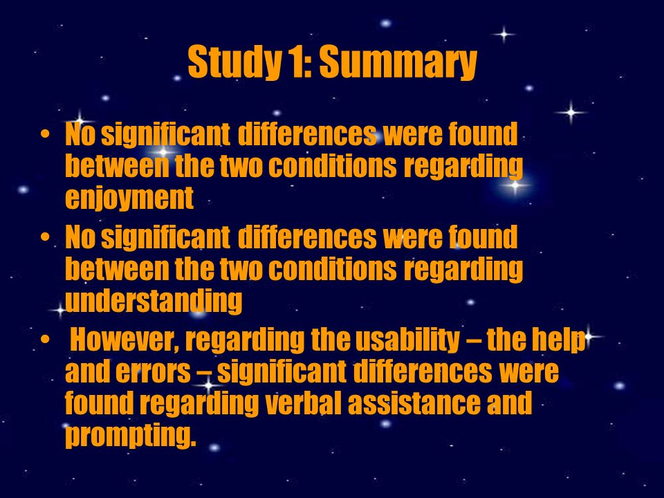 Study 1: Summary No significant differences were found between the two conditions regarding enjoyment No significant differences were found between the two conditions regarding understanding However, regarding the usability – the help and errors – significant differences were found regarding verbal assistance and prompting.