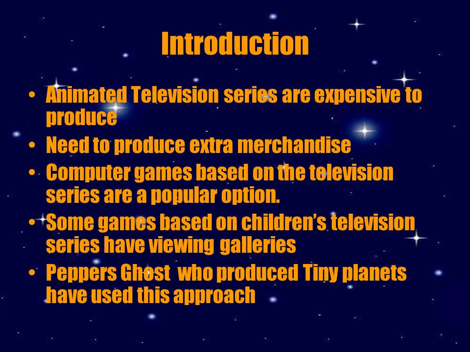 Introduction Animated Television series are expensive to produce Need to produce extra merchandise Computer games based on the television series are a popular option.