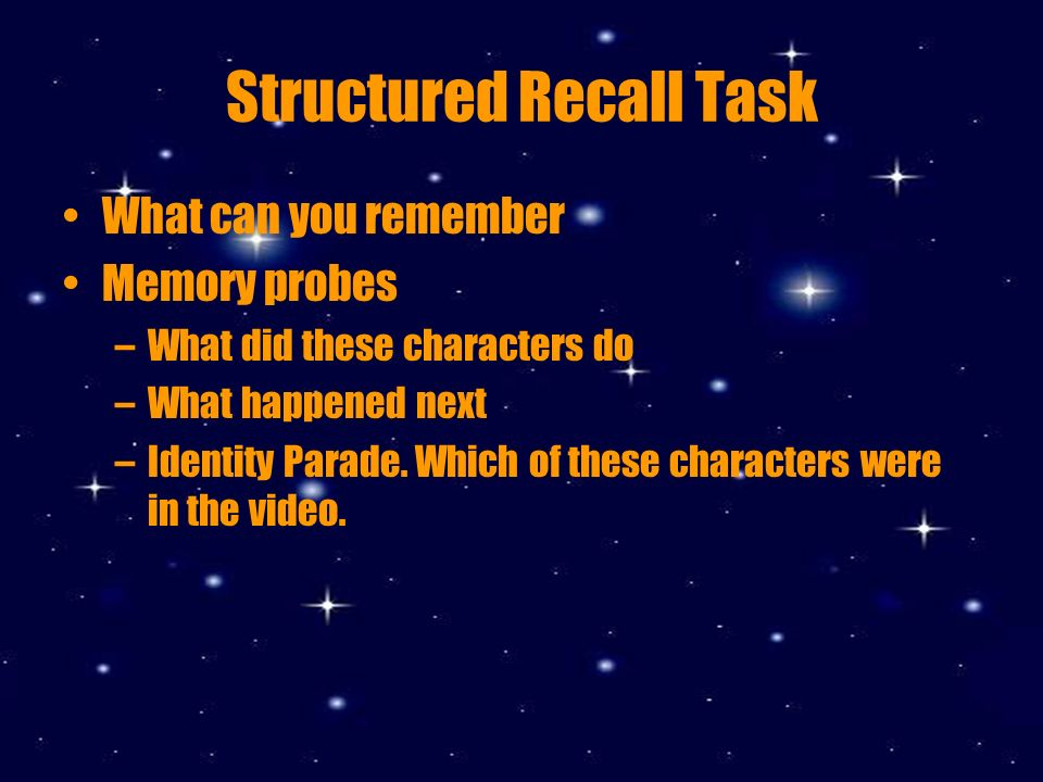 Structured Recall Task What can you remember Memory probes –What did these characters do –What happened next –Identity Parade.