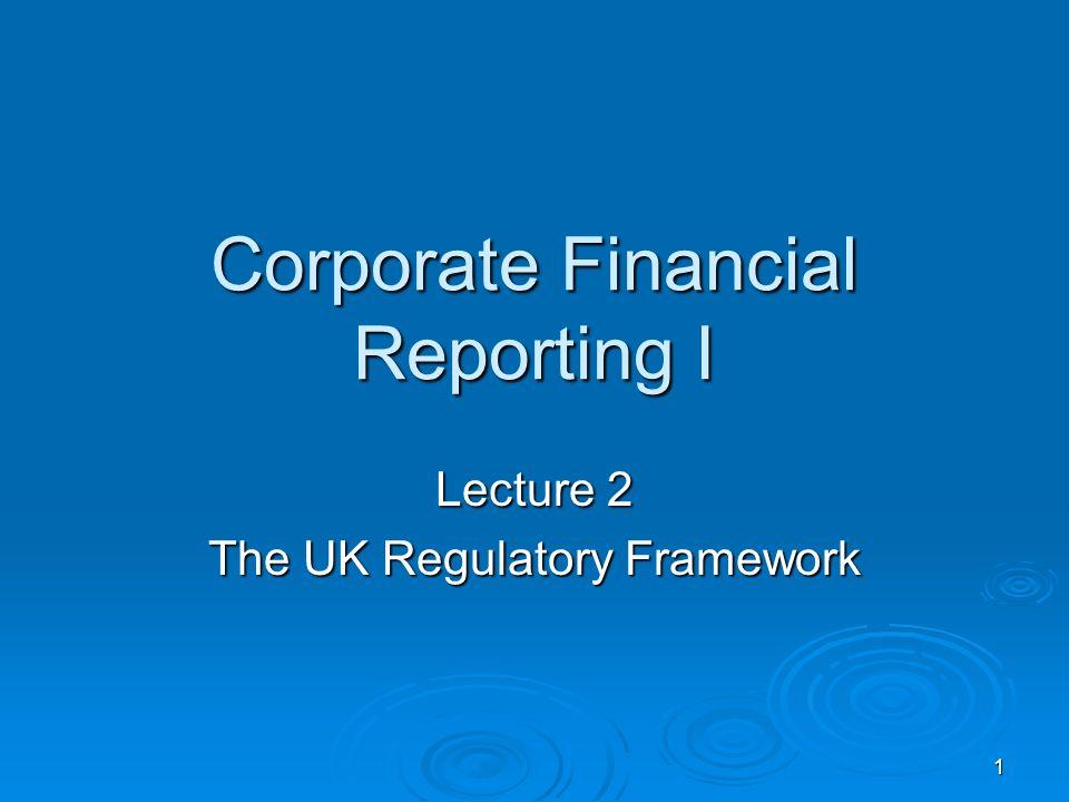 1 Corporate Financial Reporting I Lecture 2 The UK Regulatory Framework