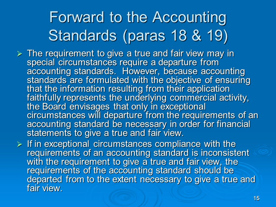 15 Forward to the Accounting Standards (paras 18 & 19) The requirement to give a true and fair view may in special circumstances require a departure f