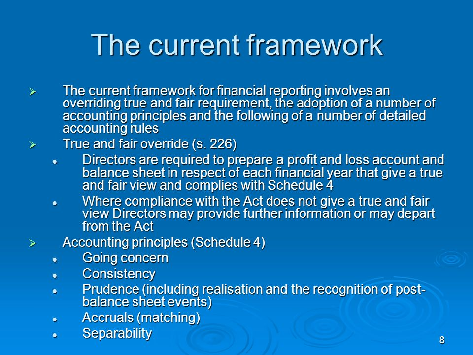 8 The current framework The current framework for financial reporting involves an overriding true and fair requirement, the adoption of a number of ac
