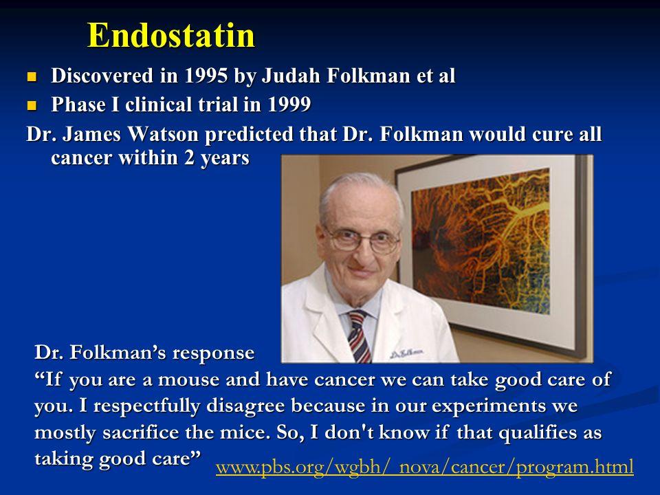 Endostatin Discovered in 1995 by Judah Folkman et al Discovered in 1995 by Judah Folkman et al Phase I clinical trial in 1999 Phase I clinical trial i