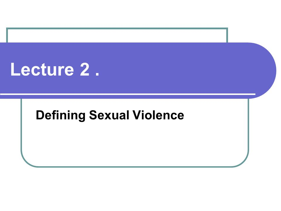Lecture 2. Defining Sexual Violence