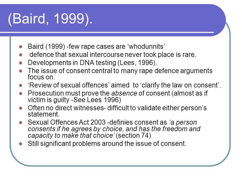 (Baird, 1999). Baird (1999) -few rape cases are whodunnits defence that sexual intercourse never took place is rare. Developments in DNA testing (Lees